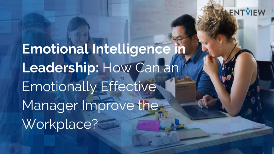 Emotional Intelligence in Leadership: How Can an Emotionally Effective Manager Improve the Workplace?